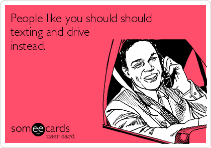 People like you should should texting and drive instead.