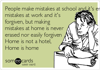 People make mistakes at school and it's erased out. People make mistakes at work and it's  forgiven, but making mistakes at home is never erased nor easily forgiven Home is not a hotel, Home is home