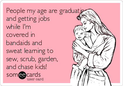 People my age are graduating and getting jobs while I'm covered in bandaids and sweat learning to sew, scrub, garden, and chase kids!
