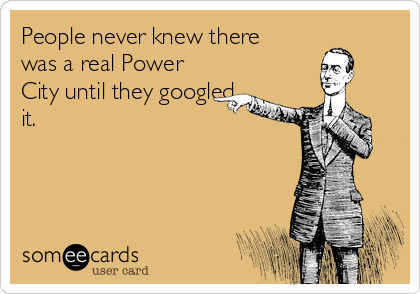 People never knew there was a real Power City until they googled it.