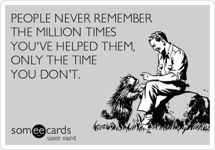 PEOPLE NEVER REMEMBER THE MILLION TIMES YOU'VE HELPED THEM, ONLY THE TIME YOU DON'T.