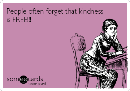 People often forget that kindness is FREE!!!