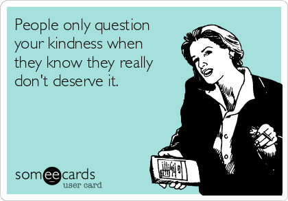 People only question your kindness when they know they really don't deserve it.