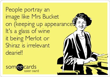 People portray an image like Mrs Bucket on (keeping up appearances)  It's a glass of wine it being Merlot or Shiraz is irrelevant dearie!!