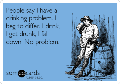People say I have a drinking problem. I beg to differ. I drink, I get drunk, I fall down. No problem.