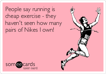 People say running is cheap exercise - they haven't seen how many pairs of Nikes I own!