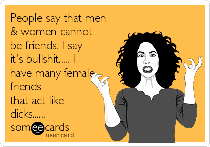 People say that men & women cannot be friends. I say it's bullshit..... I have many female friends that act like dicks......