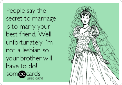 People say the secret to marriage is to marry your best friend. Well, unfortunately I'm not a lesbian so your brother will have to do!