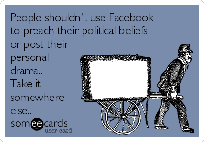 People shouldn't use Facebook to preach their political beliefs or post their personal drama.. Take it somewhere else..