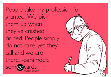 People take my profession for granted. We pick them up when they've crashed landed. People simply do not care, yet they call and we are there. -paramedic