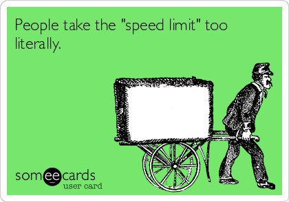 """People take the """"speed limit"""" too literally."""
