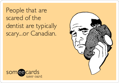 People that are scared of the dentist are typically scary...or Canadian.