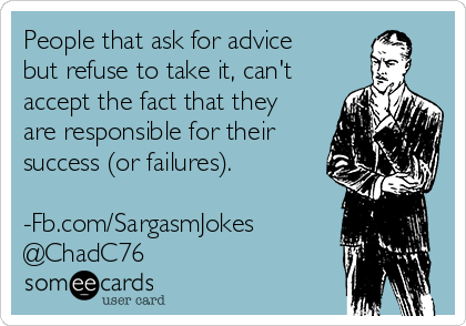 People that ask for advice but refuse to take it, can't accept the fact that they are responsible for their success (or failures).  -Fb.com/SargasmJokes @ChadC76