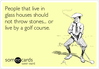 People that live in glass houses should not throw stones... or live by a golf course.
