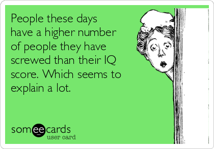 People these days have a higher number of people they have screwed than their IQ score. Which seems to explain a lot.