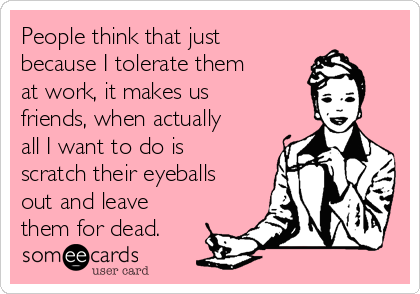 People think that just because I tolerate them at work, it makes us friends, when actually all I want to do is scratch their eyeballs out and leave them for dead.