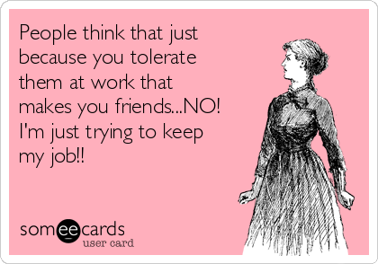 People think that just because you tolerate them at work that makes you friends...NO! I'm just trying to keep my job!!