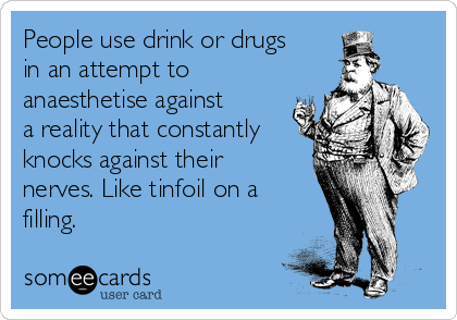 People use drink or drugs in an attempt to anaesthetise against a reality that constantly knocks against their nerves. Like tinfoil on a filling.
