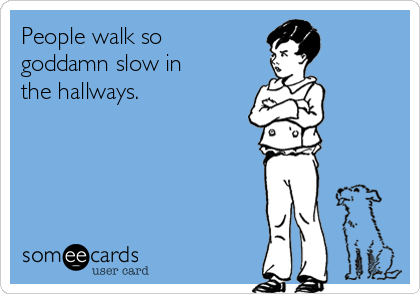 People walk so goddamn slow in the hallways.