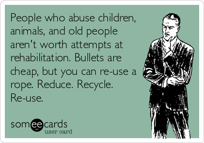 People who abuse children, animals, and old people aren't worth attempts at rehabilitation. Bullets are cheap, but you can re-use a rope. Reduce. Recycle. Re-use.