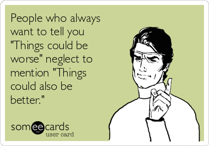 """People who always want to tell you """"Things could be worse"""" neglect to mention """"Things could also be better."""""""