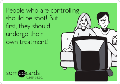 People who are controlling should be shot! But first, they should undergo their own treatment!