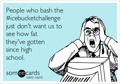People who bash the #icebucketchallenge just don't want us to see how fat they've gotten since high school.