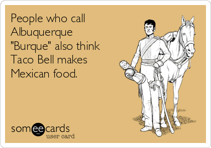 "People who call Albuquerque ""Burque"" also think Taco Bell makes Mexican food."