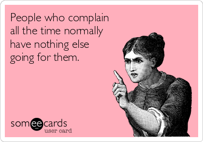 People who complain all the time normally have nothing else going for them.