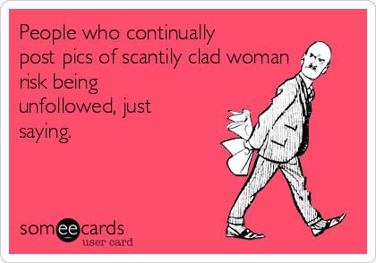 People who continually post pics of scantily clad woman risk being unfollowed, just saying.
