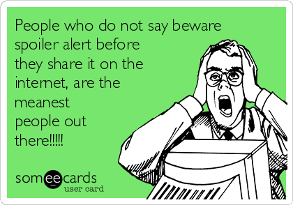 People who do not say beware spoiler alert before they share it on the internet, are the meanest people out there!!!!!