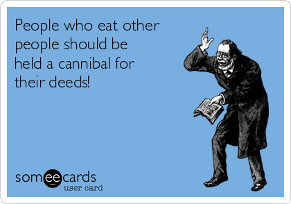 People who eat other people should be held a cannibal for their deeds!
