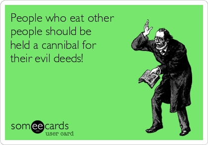People who eat other people should be held a cannibal for their evil deeds!