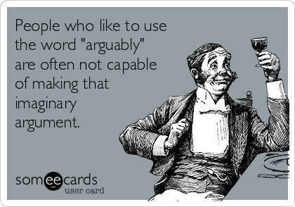 "People who like to use the word ""arguably"" are often not capable of making that imaginary argument."