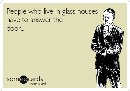 People who live in glass houses have to answer the door....