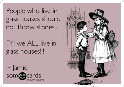 People who live in glass houses should not throw stones...  FYI we ALL live in glass houses! !  ~ Jamie