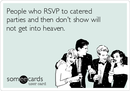 People who RSVP to catered parties and then don't show will not get into heaven.