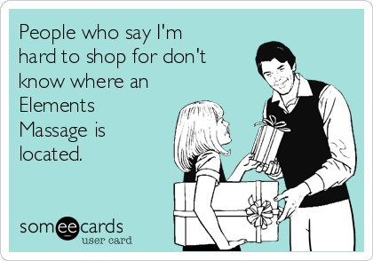 People who say I'm hard to shop for don't know where an Elements Massage is located.