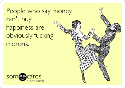 People who say money can't buy happiness are obviously fucking morons.