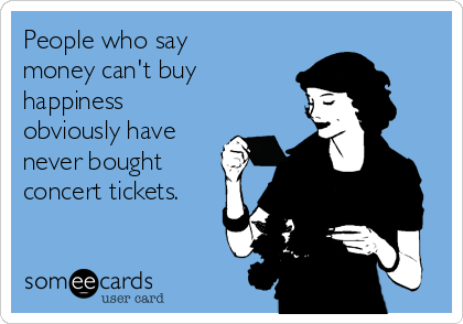 People who say money can't buy happiness obviously have never bought concert tickets.