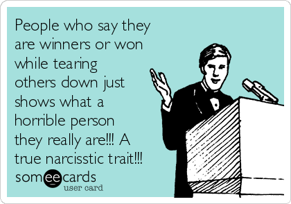 People who say they are winners or won while tearing others down just shows what a horrible person they really are!!! A true narcisstic trait!!!