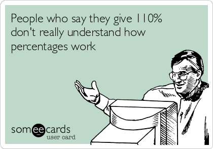 People who say they give 110% don't really understand how percentages work