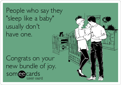 "People who say they ""sleep like a baby"" usually don't have one.    Congrats on your new bundle of joy."
