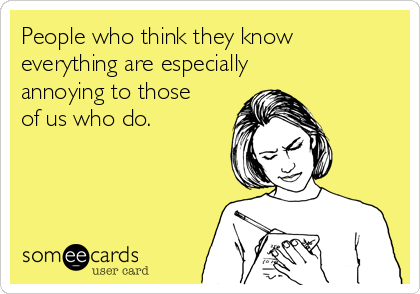 People who think they know everything are especially annoying to those of us who do.
