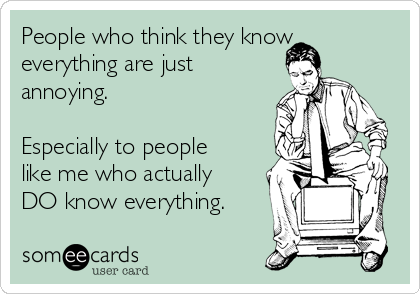 People who think they know everything are just annoying.  Especially to people like me who actually DO know everything.