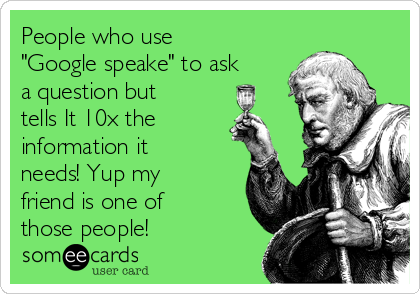"People who use ""Google speake"" to ask a question but tells It 10x the information it needs! Yup my friend is one of those people!"