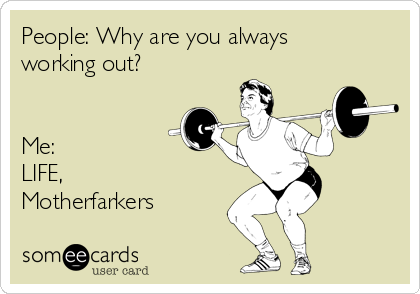 People: Why are you always working out?   Me: LIFE, Motherfarkers