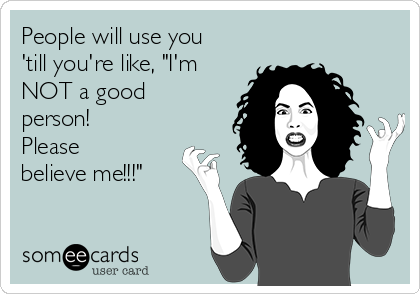 """People will use you 'till you're like, """"I'm NOT a good person! Please believe me!!!"""""""