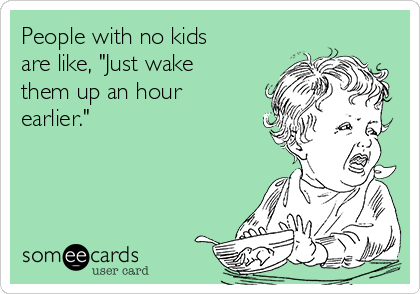 """People with no kids are like, """"Just wake them up an hour earlier."""""""