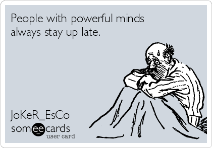 People with powerful minds always stay up late.      JoKeR_EsCo